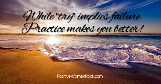 Try implies failure, practice makes you better, Positive Women Rock